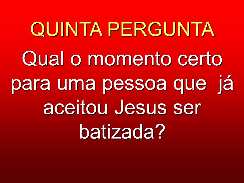 QUINTA PERGUNTA Qual o momento certo para uma pessoa que já aceitou Jesus ser batizada