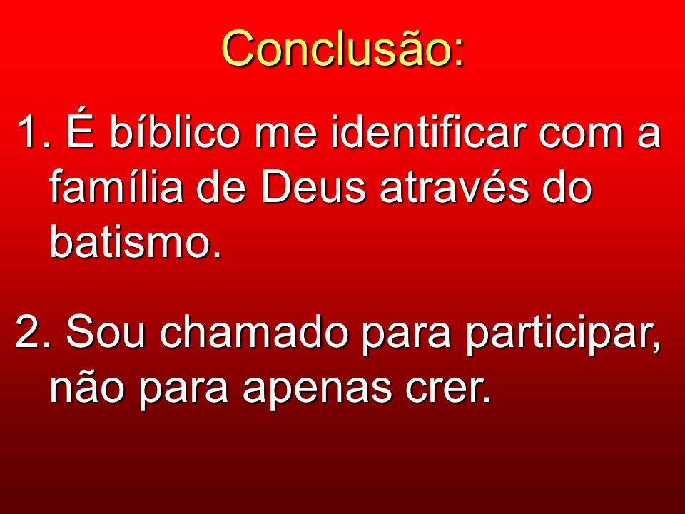 Conclusão: 1. É bíblico me identificar com a família de Deus através do batismo.
