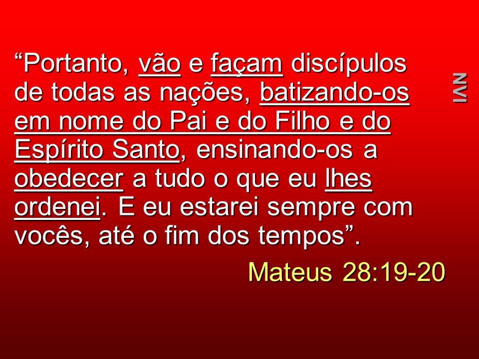 Portanto, vão e façam discípulos de todas as nações, batizando-os em nome do Pai e do Filho e do Espírito Santo, ensinando-os a obedecer a tudo o que eu lhes ordenei. E eu estarei sempre com vocês, até o fim dos tempos .