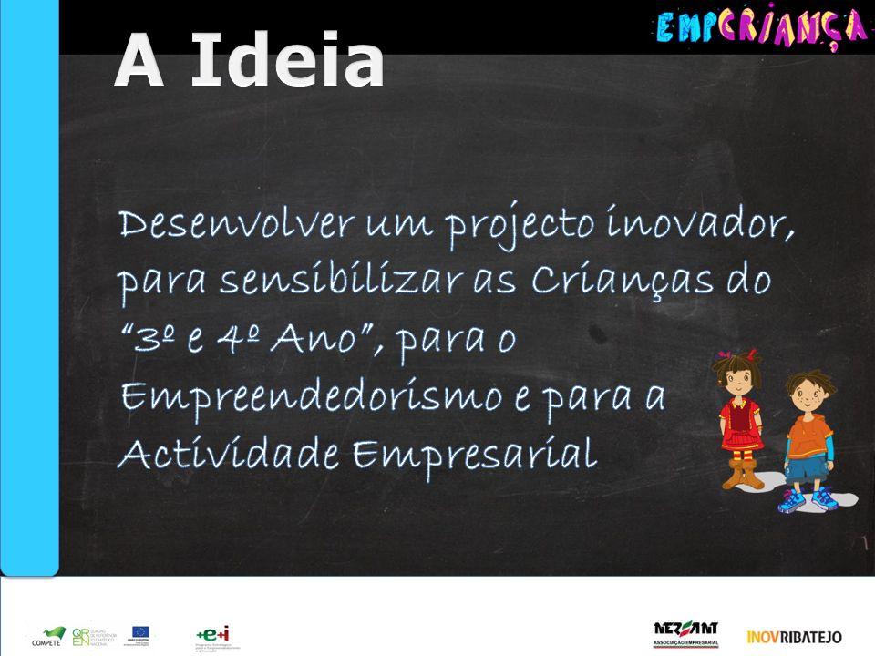 A Ideia Desenvolver um projecto inovador, para sensibilizar as Crianças do 3º e 4º Ano , para o Empreendedorismo e para a Actividade Empresarial.