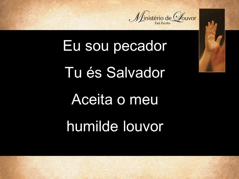 Eu sou pecador Tu és Salvador Aceita o meu humilde louvor