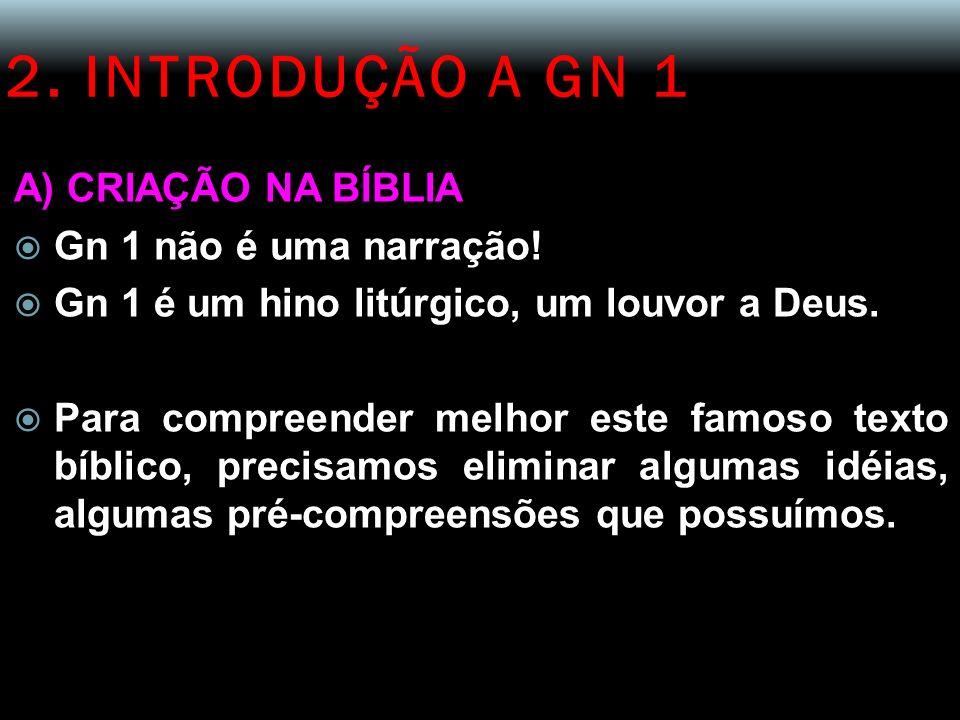 2. INTRODUÇÃO A GN 1 A) CRIAÇÃO NA BÍBLIA Gn 1 não é uma narração!
