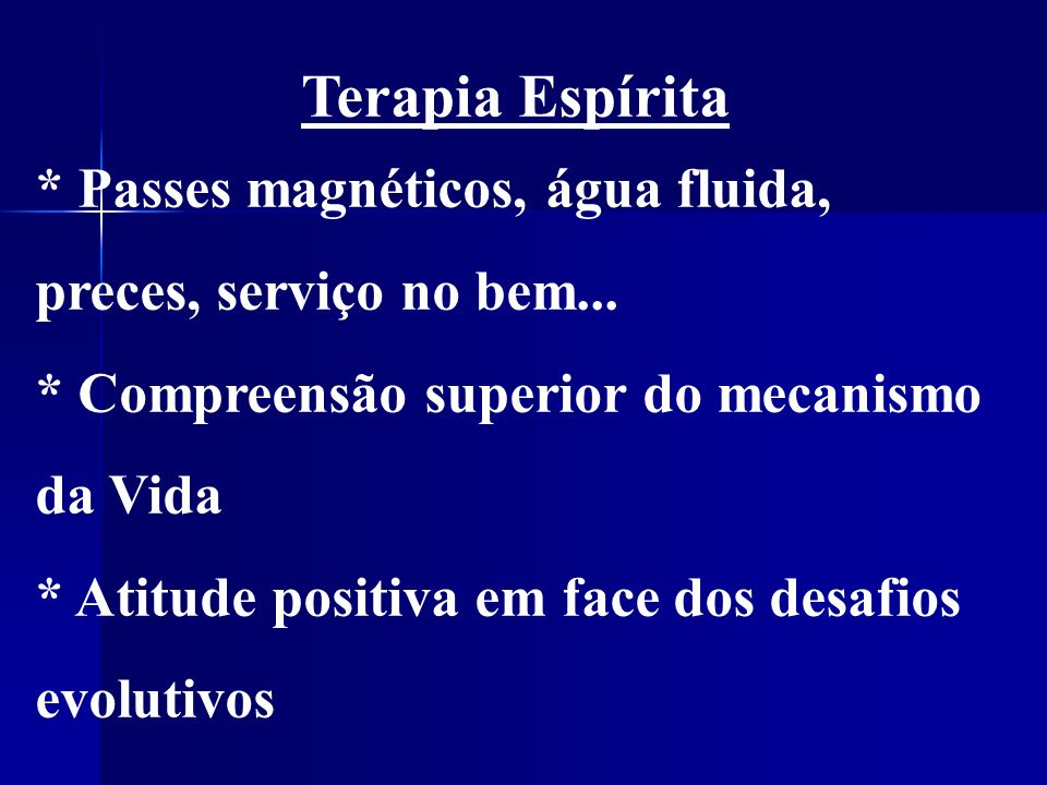 Terapia Espírita * Passes magnéticos, água fluida, preces, serviço no bem... * Compreensão superior do mecanismo da Vida.