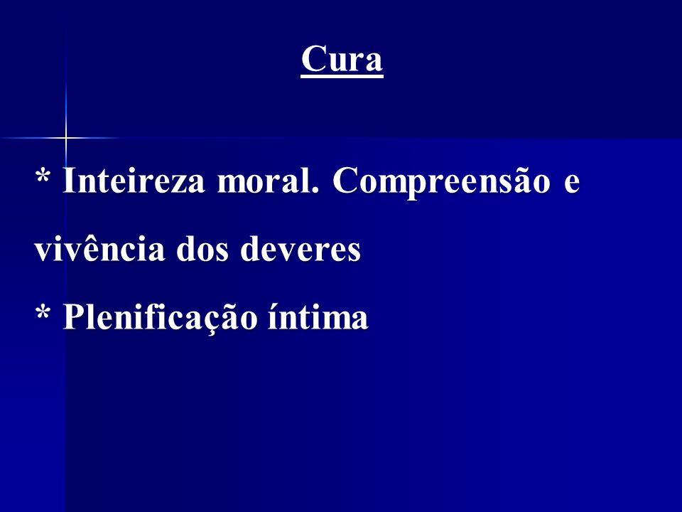 Cura * Inteireza moral. Compreensão e vivência dos deveres * Plenificação íntima