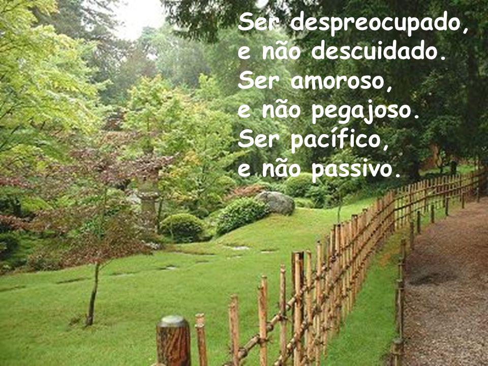 Ser despreocupado, e não descuidado. Ser amoroso, e não pegajoso. Ser pacífico, e não passivo.