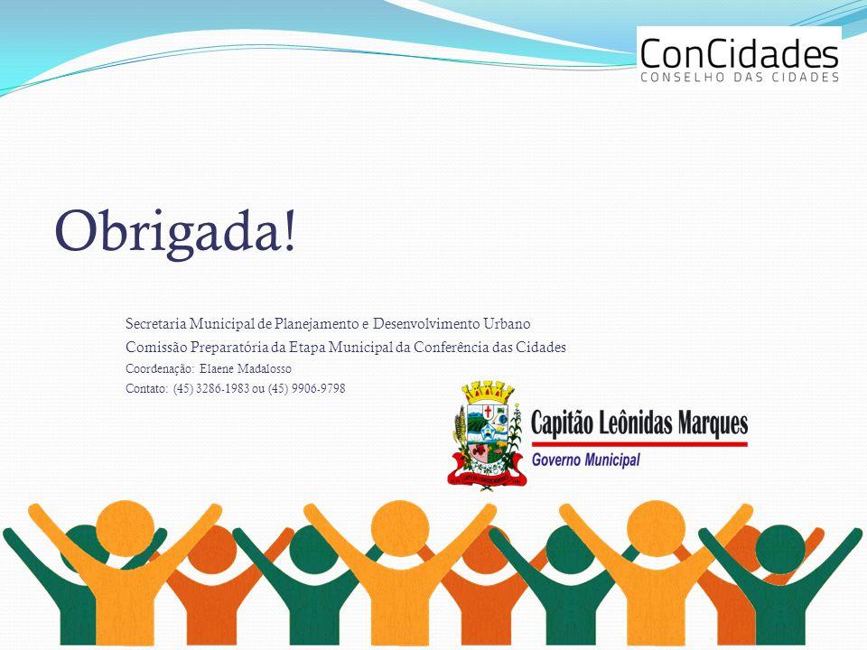 Obrigada! Secretaria Municipal de Planejamento e Desenvolvimento Urbano. Comissão Preparatória da Etapa Municipal da Conferência das Cidades.