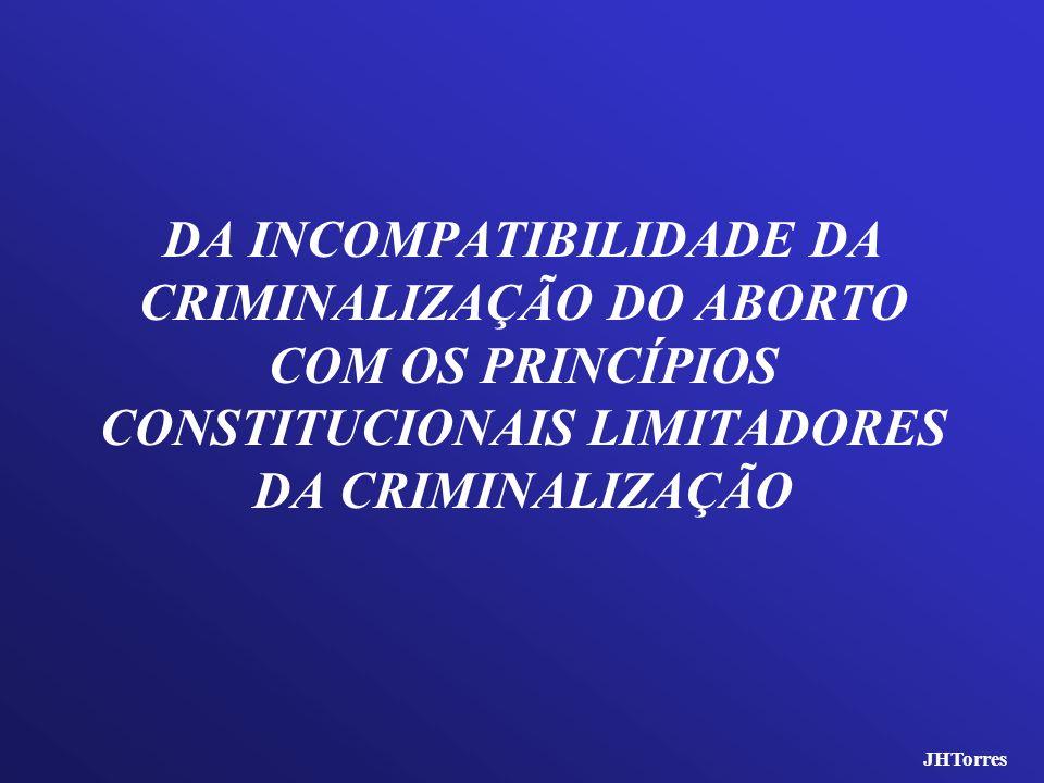 DA INCOMPATIBILIDADE DA CRIMINALIZAÇÃO DO ABORTO COM OS PRINCÍPIOS CONSTITUCIONAIS LIMITADORES DA CRIMINALIZAÇÃO