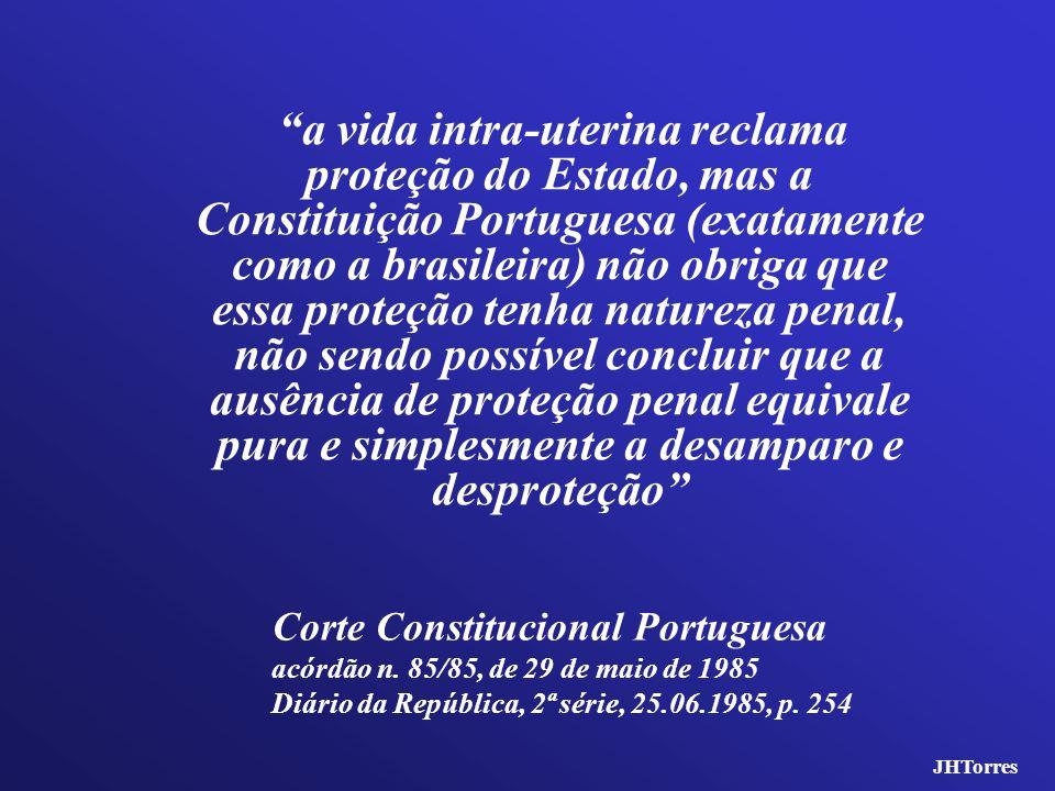 a vida intra-uterina reclama proteção do Estado, mas a Constituição Portuguesa (exatamente como a brasileira) não obriga que essa proteção tenha natureza penal, não sendo possível concluir que a ausência de proteção penal equivale pura e simplesmente a desamparo e desproteção