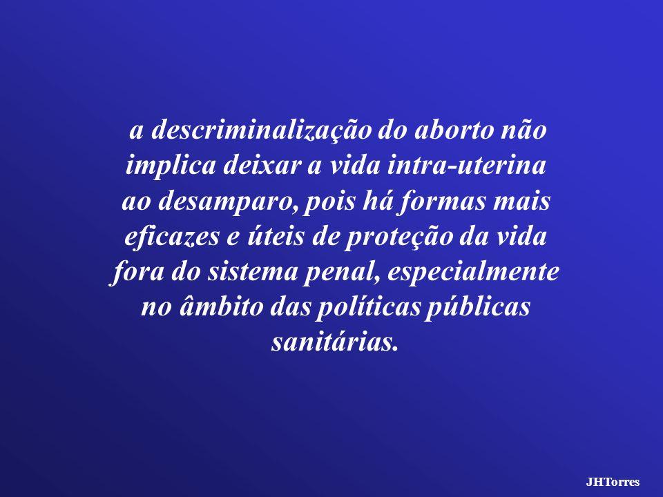 a descriminalização do aborto não implica deixar a vida intra-uterina ao desamparo, pois há formas mais eficazes e úteis de proteção da vida fora do sistema penal, especialmente no âmbito das políticas públicas sanitárias.