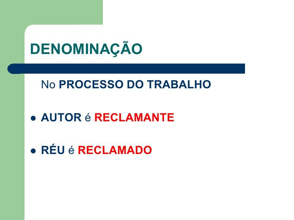 DENOMINAÇÃO No PROCESSO DO TRABALHO AUTOR é RECLAMANTE RÉU é RECLAMADO