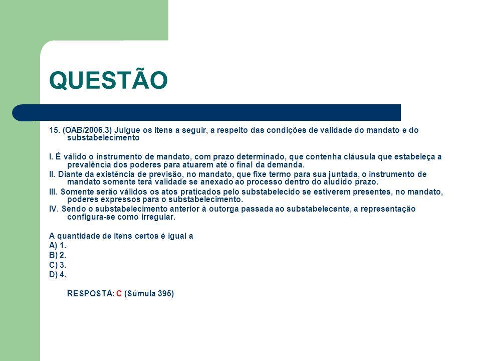 QUESTÃO 15. (OAB/2006.3) Julgue os itens a seguir, a respeito das condições de validade do mandato e do substabelecimento.
