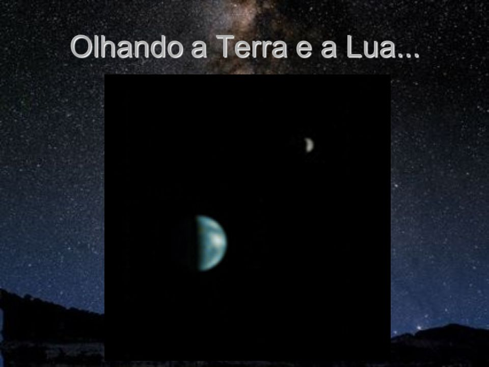 Olhando a Terra e a Lua...