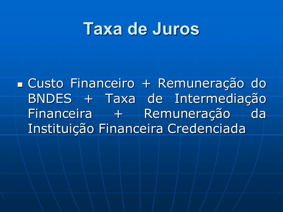 Taxa de Juros Custo Financeiro + Remuneração do BNDES + Taxa de Intermediação Financeira + Remuneração da Instituição Financeira Credenciada.