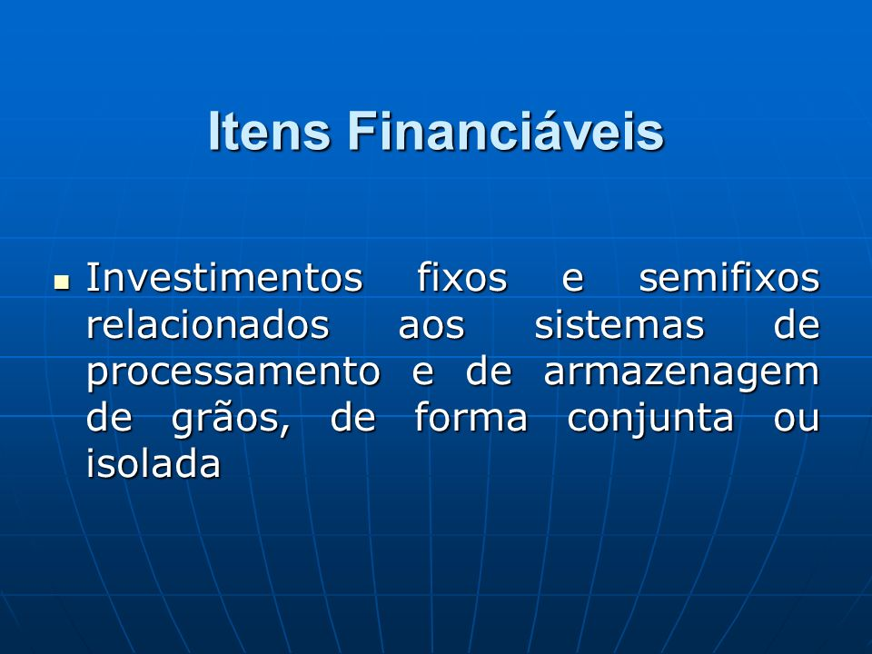 Itens Financiáveis Investimentos fixos e semifixos relacionados aos sistemas de processamento e de armazenagem de grãos, de forma conjunta ou isolada.