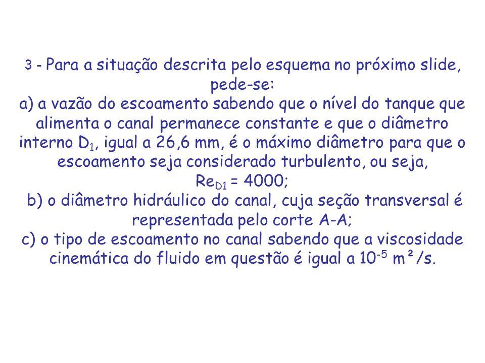 3 - Para a situação descrita pelo esquema no próximo slide, pede-se: a) a vazão do escoamento sabendo que o nível do tanque que alimenta o canal permanece constante e que o diâmetro interno D1, igual a 26,6 mm, é o máximo diâmetro para que o escoamento seja considerado turbulento, ou seja, ReD1 = 4000; b) o diâmetro hidráulico do canal, cuja seção transversal é representada pelo corte A-A; c) o tipo de escoamento no canal sabendo que a viscosidade cinemática do fluido em questão é igual a 10-5 m²/s.