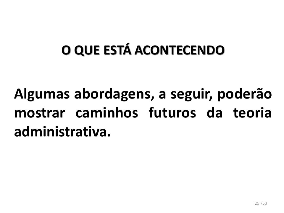O QUE ESTÁ ACONTECENDO Algumas abordagens, a seguir, poderão mostrar caminhos futuros da teoria administrativa.