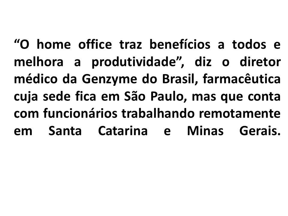 O home office traz benefícios a todos e melhora a produtividade , diz o diretor médico da Genzyme do Brasil, farmacêutica cuja sede fica em São Paulo, mas que conta com funcionários trabalhando remotamente em Santa Catarina e Minas Gerais.