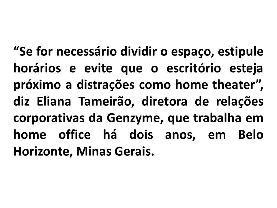 Se for necessário dividir o espaço, estipule horários e evite que o escritório esteja próximo a distrações como home theater , diz Eliana Tameirão, diretora de relações corporativas da Genzyme, que trabalha em home office há dois anos, em Belo Horizonte, Minas Gerais.