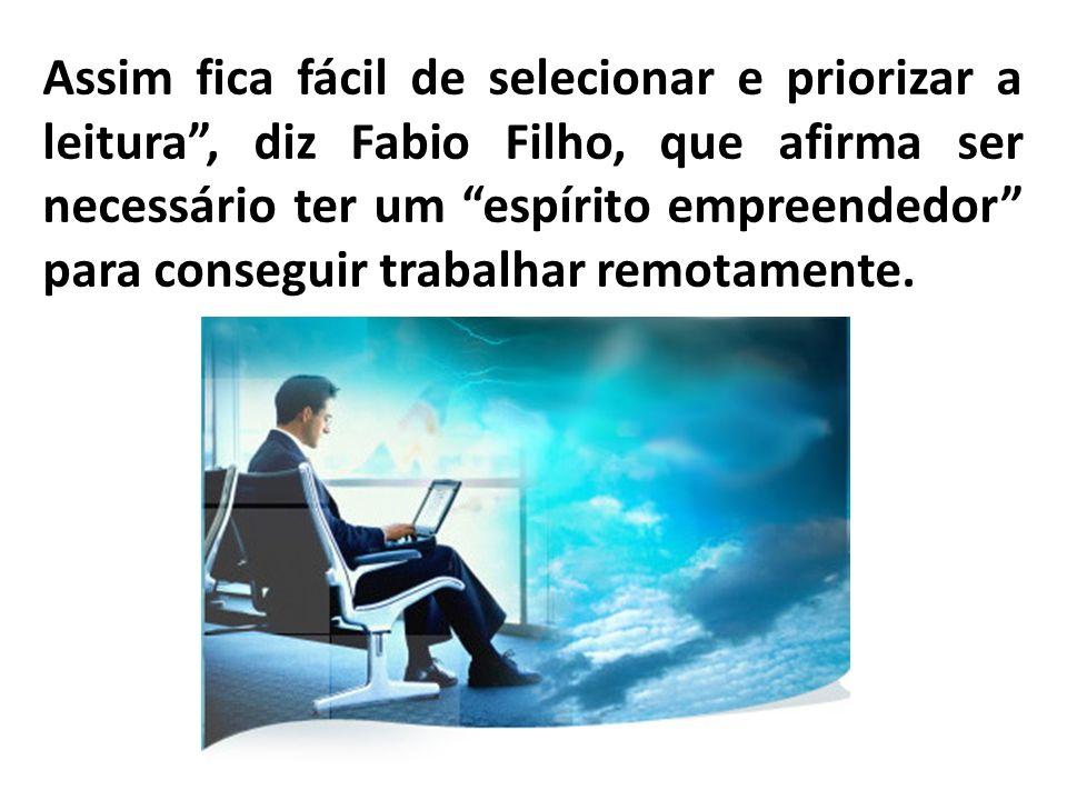Assim fica fácil de selecionar e priorizar a leitura , diz Fabio Filho, que afirma ser necessário ter um espírito empreendedor para conseguir trabalhar remotamente.