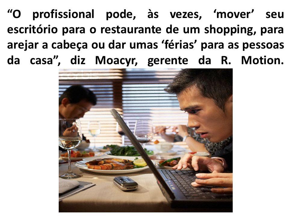 O profissional pode, às vezes, 'mover' seu escritório para o restaurante de um shopping, para arejar a cabeça ou dar umas 'férias' para as pessoas da casa , diz Moacyr, gerente da R.