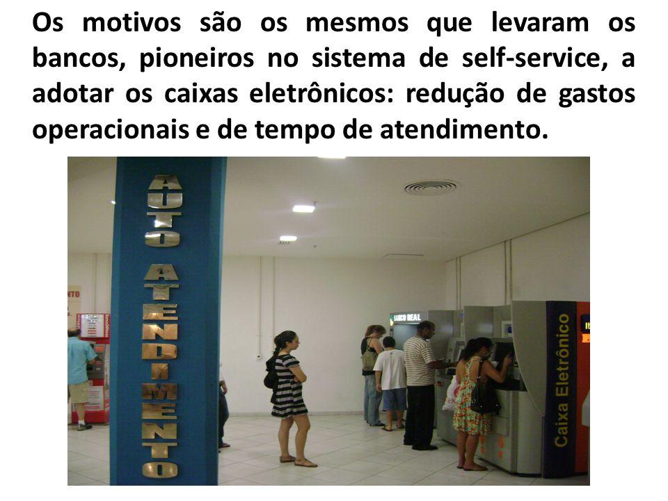Os motivos são os mesmos que levaram os bancos, pioneiros no sistema de self-service, a adotar os caixas eletrônicos: redução de gastos operacionais e de tempo de atendimento.