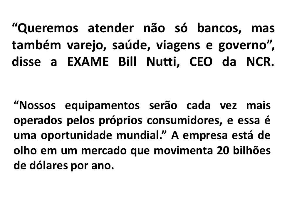 Queremos atender não só bancos, mas também varejo, saúde, viagens e governo , disse a EXAME Bill Nutti, CEO da NCR.