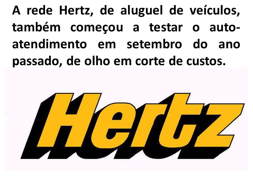 A rede Hertz, de aluguel de veículos, também começou a testar o auto-atendimento em setembro do ano passado, de olho em corte de custos.