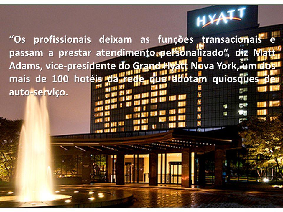 Os profissionais deixam as funções transacionais e passam a prestar atendimento personalizado , diz Matt Adams, vice-presidente do Grand Hyatt Nova York, um dos mais de 100 hotéis da rede que adotam quiosques de auto-serviço.
