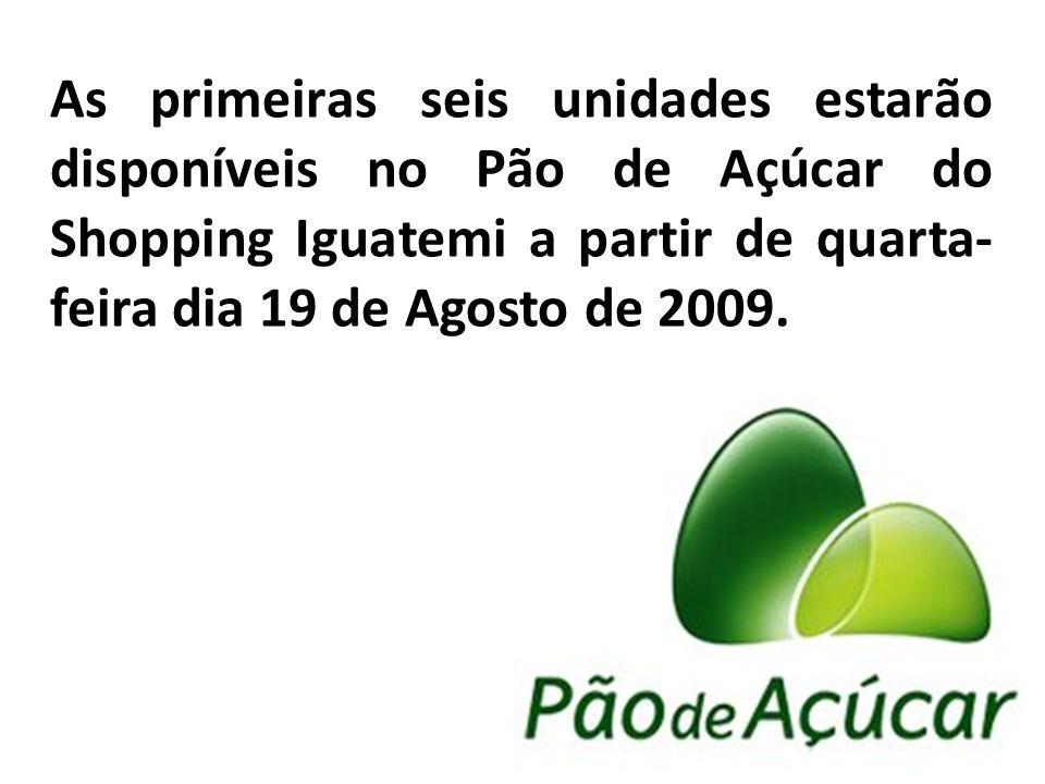 As primeiras seis unidades estarão disponíveis no Pão de Açúcar do Shopping Iguatemi a partir de quarta-feira dia 19 de Agosto de 2009.