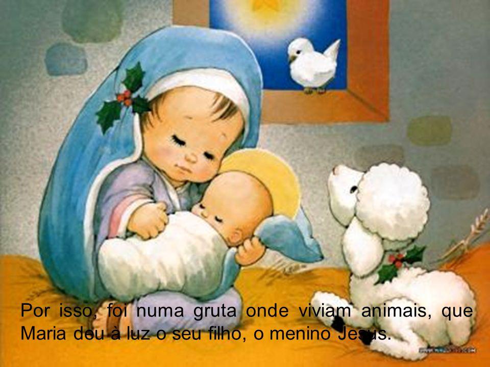 Por isso, foi numa gruta onde viviam animais, que Maria deu à luz o seu filho, o menino Jesus.