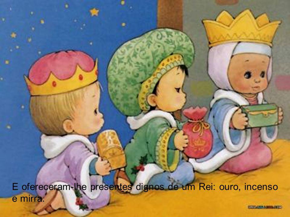 E ofereceram-lhe presentes dignos de um Rei: ouro, incenso e mirra.