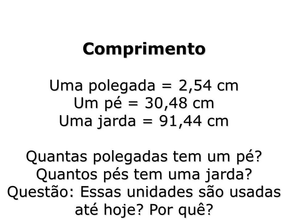 Comprimento Uma polegada = 2,54 cm Um pé = 30,48 cm