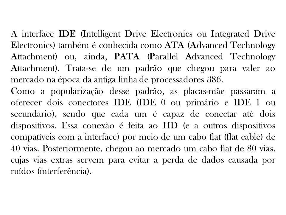 A interface IDE (Intelligent Drive Electronics ou Integrated Drive Electronics) também é conhecida como ATA (Advanced Technology Attachment) ou, ainda, PATA (Parallel Advanced Technology Attachment). Trata-se de um padrão que chegou para valer ao mercado na época da antiga linha de processadores 386.