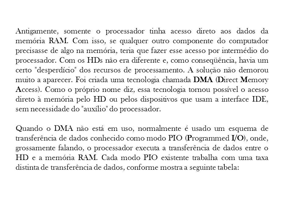 Antigamente, somente o processador tinha acesso direto aos dados da memória RAM. Com isso, se qualquer outro componente do computador precisasse de algo na memória, teria que fazer esse acesso por intermédio do processador. Com os HDs não era diferente e, como conseqüência, havia um certo desperdício dos recursos de processamento. A solução não demorou muito a aparecer. Foi criada uma tecnologia chamada DMA (Direct Memory Access). Como o próprio nome diz, essa tecnologia tornou possível o acesso direto à memória pelo HD ou pelos dispositivos que usam a interface IDE, sem necessidade do auxílio do processador.