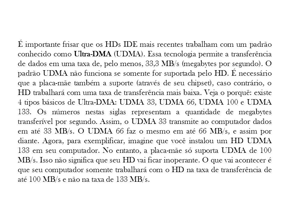 É importante frisar que os HDs IDE mais recentes trabalham com um padrão conhecido como Ultra-DMA (UDMA).