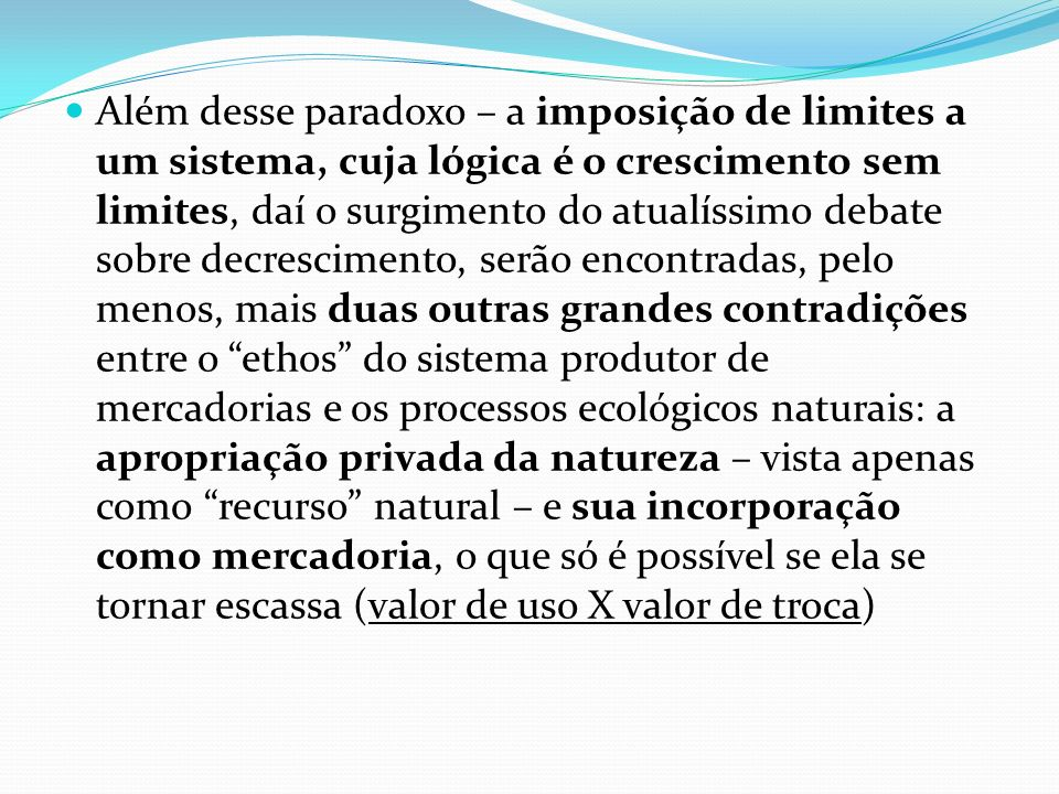 Além desse paradoxo – a imposição de limites a um sistema, cuja lógica é o crescimento sem limites, daí o surgimento do atualíssimo debate sobre decrescimento, serão encontradas, pelo menos, mais duas outras grandes contradições entre o ethos do sistema produtor de mercadorias e os processos ecológicos naturais: a apropriação privada da natureza – vista apenas como recurso natural – e sua incorporação como mercadoria, o que só é possível se ela se tornar escassa (valor de uso X valor de troca)