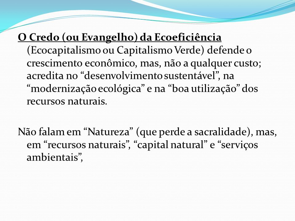 O Credo (ou Evangelho) da Ecoeficiência (Ecocapitalismo ou Capitalismo Verde) defende o crescimento econômico, mas, não a qualquer custo; acredita no desenvolvimento sustentável , na modernização ecológica e na boa utilização dos recursos naturais.