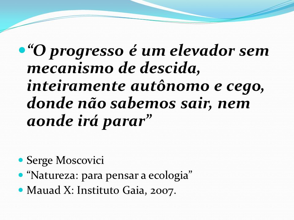 O progresso é um elevador sem mecanismo de descida, inteiramente autônomo e cego, donde não sabemos sair, nem aonde irá parar