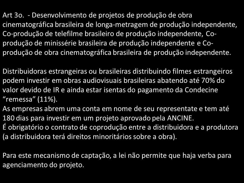 Art 3o. - Desenvolvimento de projetos de produção de obra cinematográfica brasileira de longa-metragem de produção independente, Co-produção de telefilme brasileiro de produção independente, Co-produção de minissérie brasileira de produção independente e Co-produção de obra cinematográfica brasileira de produção independente.