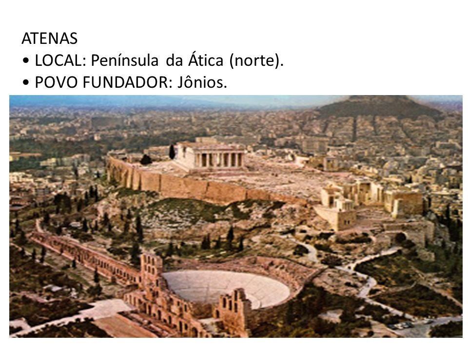 ATENAS • LOCAL: Península da Ática (norte). • POVO FUNDADOR: Jônios.