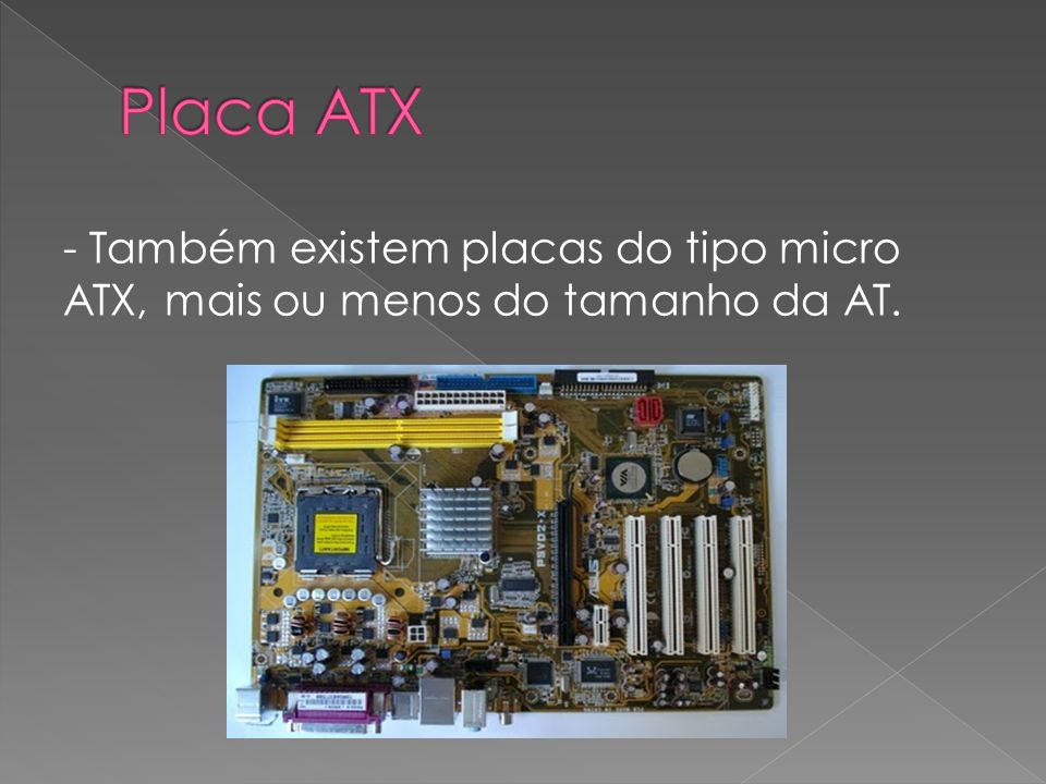 Placa ATX - Também existem placas do tipo micro ATX, mais ou menos do tamanho da AT.