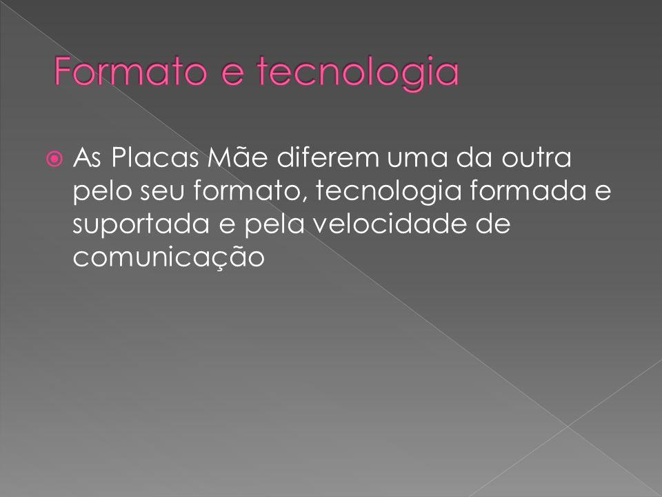 Formato e tecnologia As Placas Mãe diferem uma da outra pelo seu formato, tecnologia formada e suportada e pela velocidade de comunicação.