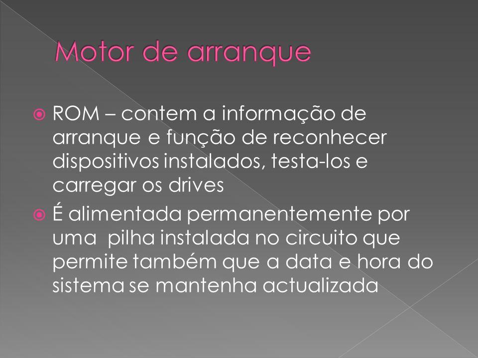 Motor de arranque ROM – contem a informação de arranque e função de reconhecer dispositivos instalados, testa-los e carregar os drives.