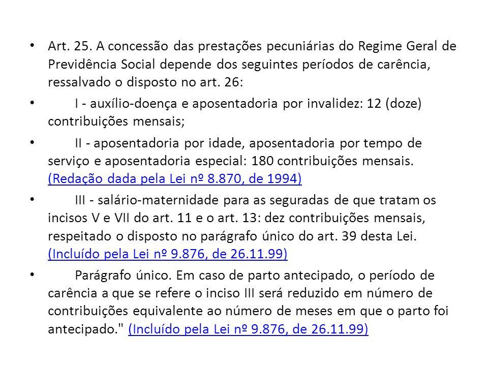 Art. 25. A concessão das prestações pecuniárias do Regime Geral de Previdência Social depende dos seguintes períodos de carência, ressalvado o disposto no art. 26: