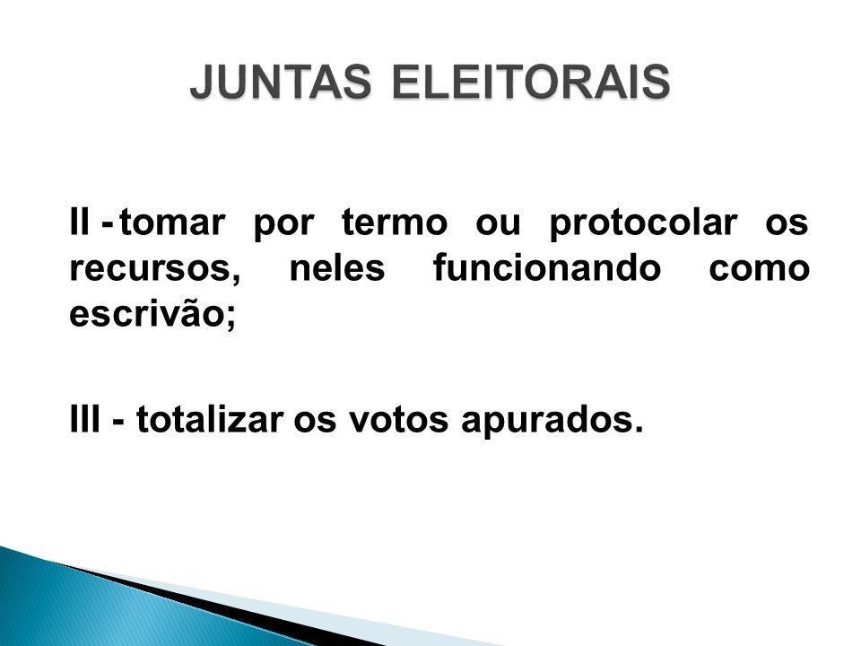 JUNTAS ELEITORAIS II - tomar por termo ou protocolar os recursos, neles funcionando como escrivão; III - totalizar os votos apurados.