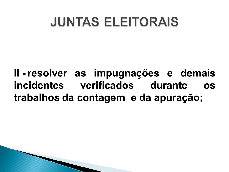 JUNTAS ELEITORAIS II - resolver as impugnações e demais incidentes verificados durante os trabalhos da contagem e da apuração;
