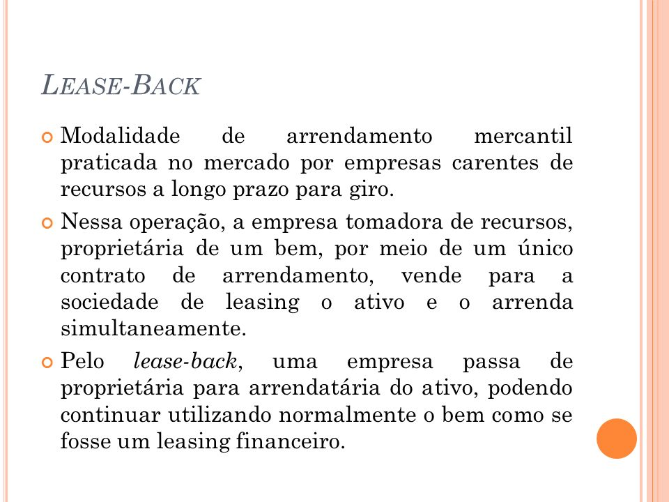 Lease-Back Modalidade de arrendamento mercantil praticada no mercado por empresas carentes de recursos a longo prazo para giro.