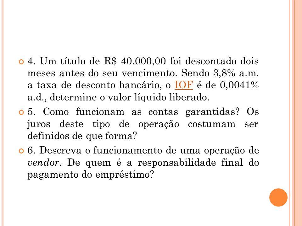 4. Um título de R$ 40.000,00 foi descontado dois meses antes do seu vencimento. Sendo 3,8% a.m. a taxa de desconto bancário, o IOF é de 0,0041% a.d., determine o valor líquido liberado.