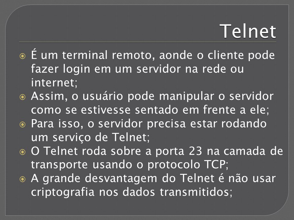 Telnet É um terminal remoto, aonde o cliente pode fazer login em um servidor na rede ou internet;