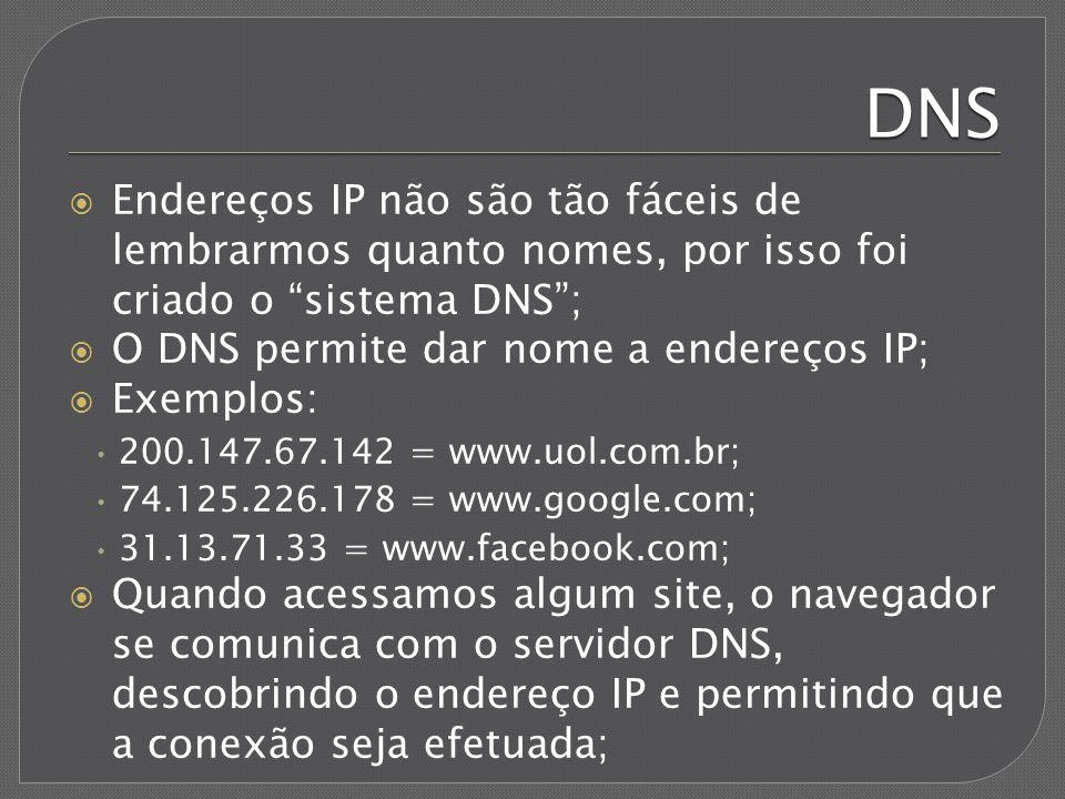 DNS Endereços IP não são tão fáceis de lembrarmos quanto nomes, por isso foi criado o sistema DNS ;
